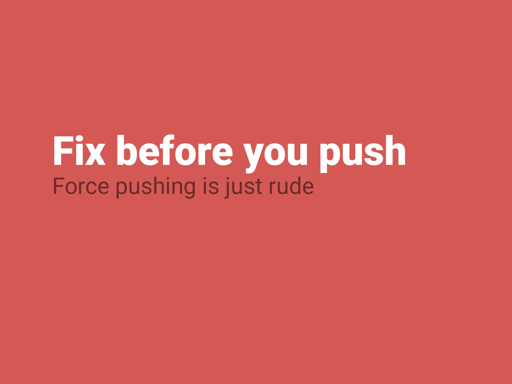 Fix before you push Force pushing is just rude
