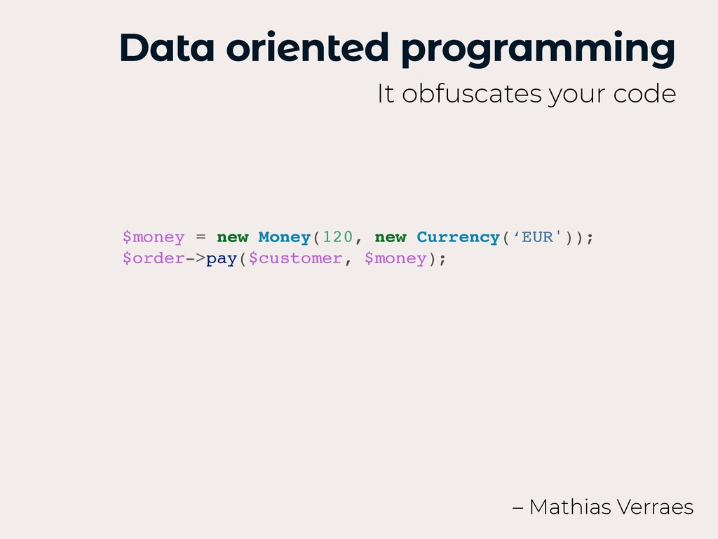 Data oriented programming It obfuscates your co...