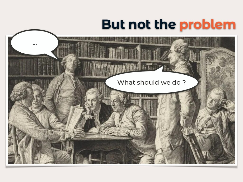 But not the problem What should we do ? …