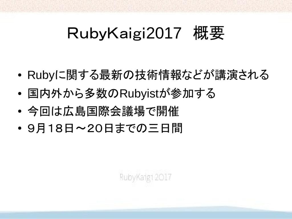 RubyKaigi2017 概要 ● Rubyに関する最新の技術情報などが講演される ● 国内...