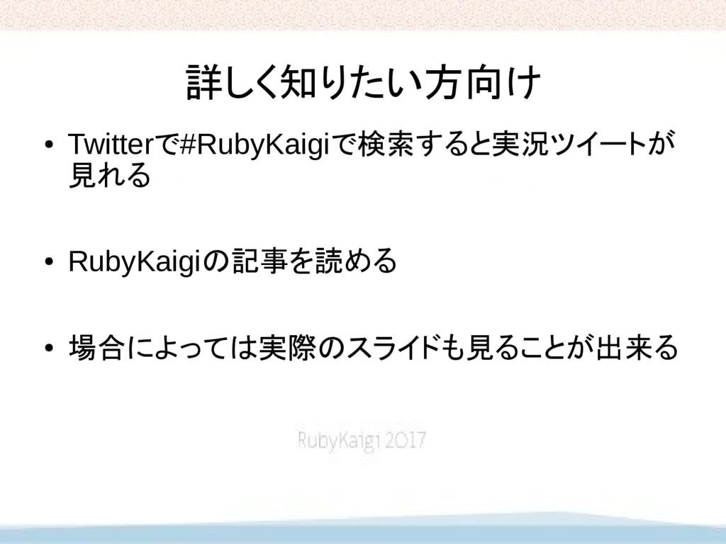 詳しく知りたい方向け ● Twitterで#RubyKaigiで検索すると実況ツイートが 見れ...