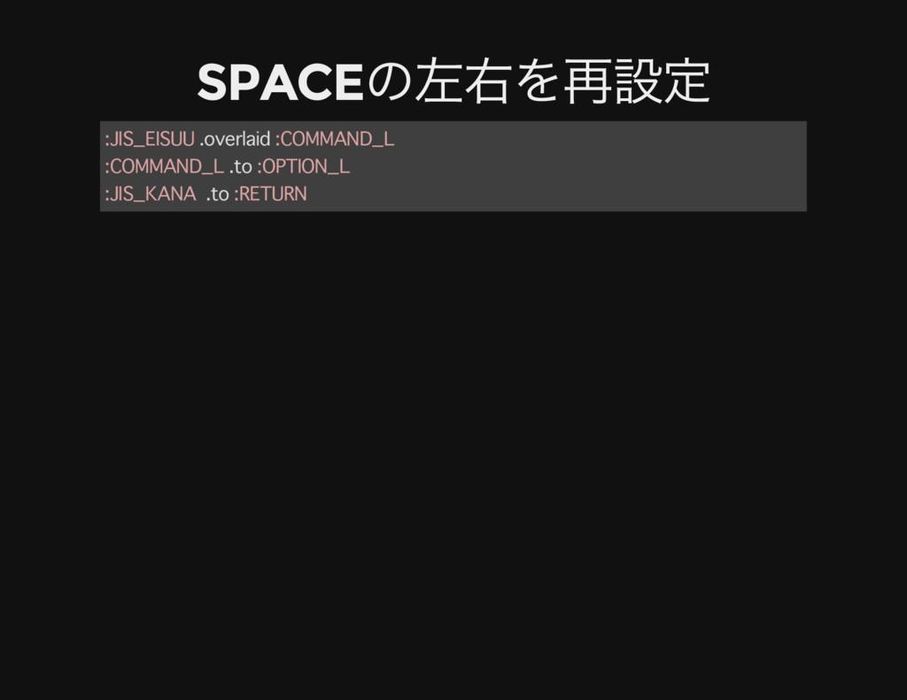 SPACE の左右を再設定 :JIS_EISUU .overlaid :COMMAND_L :...