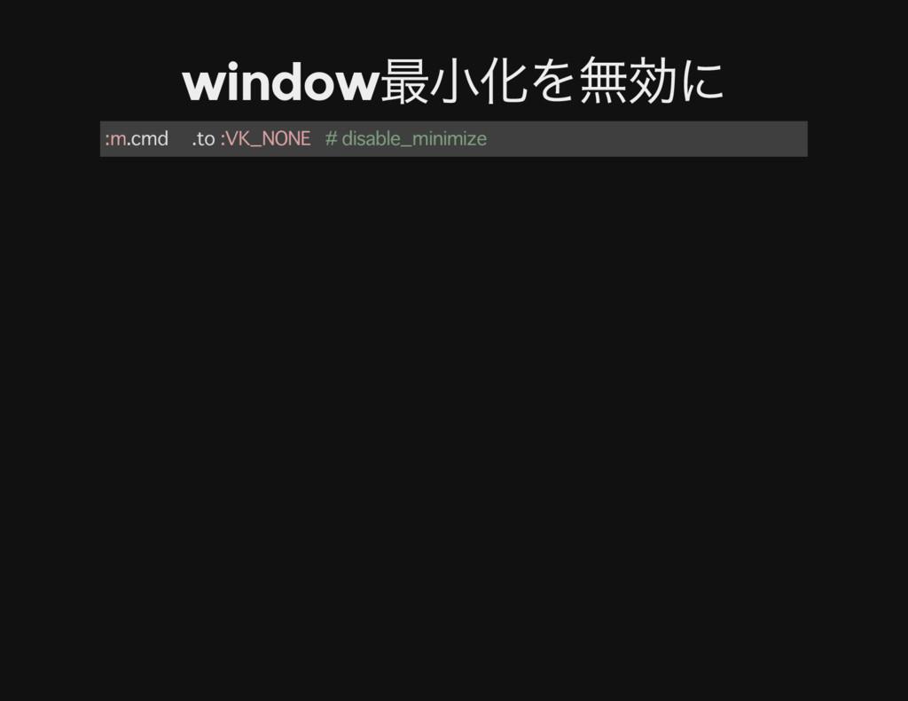 window 最小化を無効に :m.cmd .to :VK_NONE # disable_mi...