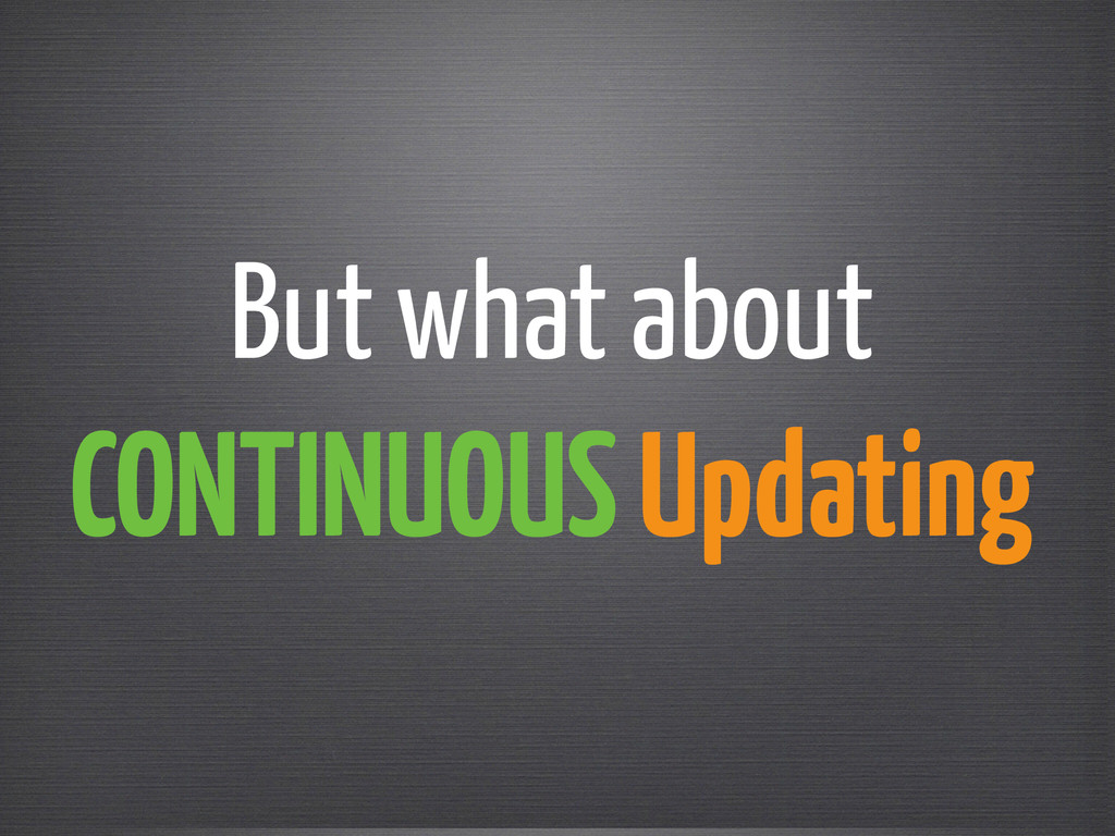 But what about  CONTINUOUS Updating