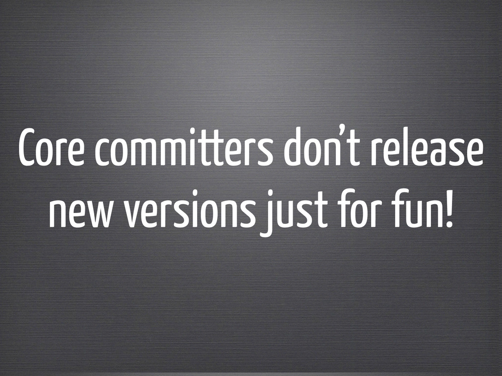 Core committers don't release new versions just...