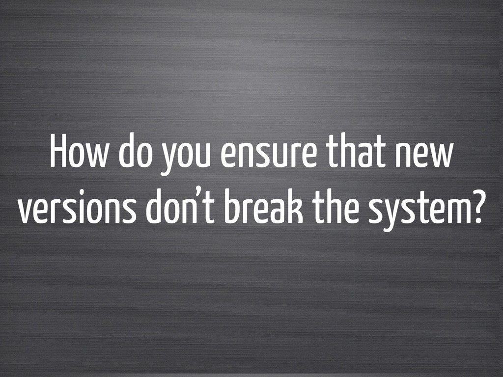 How do you ensure that new versions don't break...