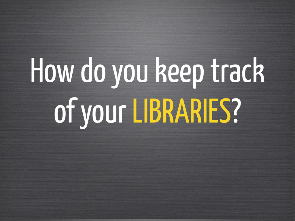 How do you keep track of your LIBRARIES?
