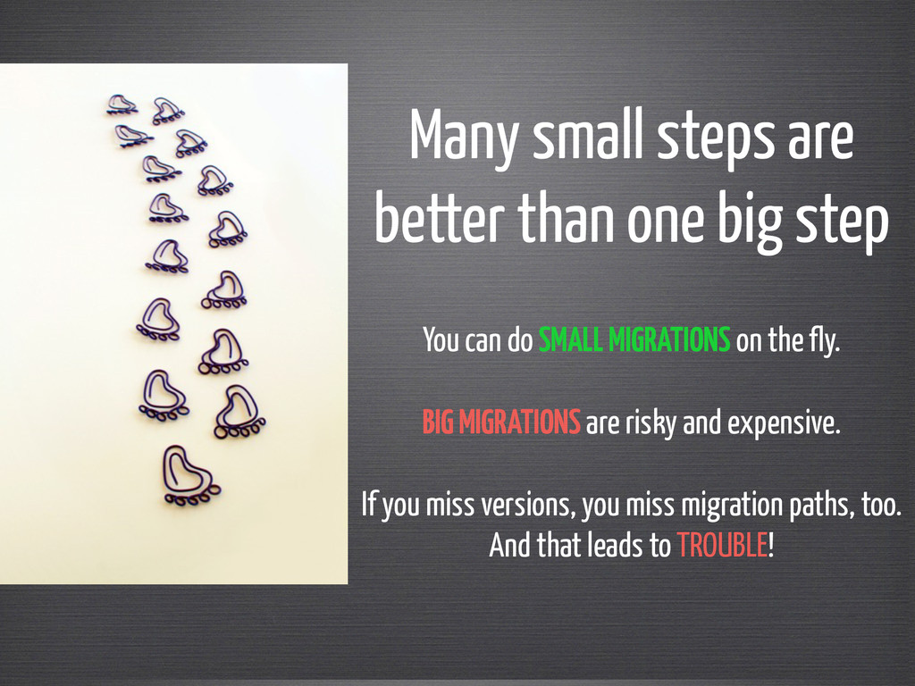 Many small steps are  better than one big step...