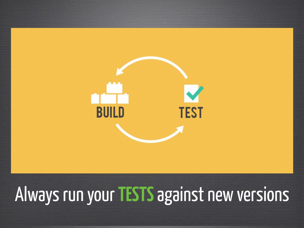 Always run your TESTS against new versions