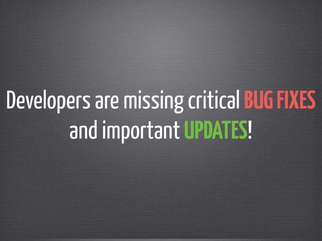 Developers are missing critical BUG FIXES  and...