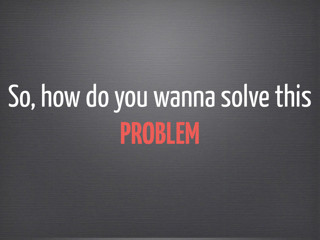 So, how do you wanna solve this PROBLEM