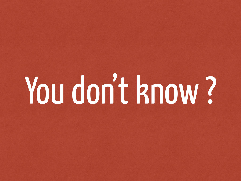 You don't know ?