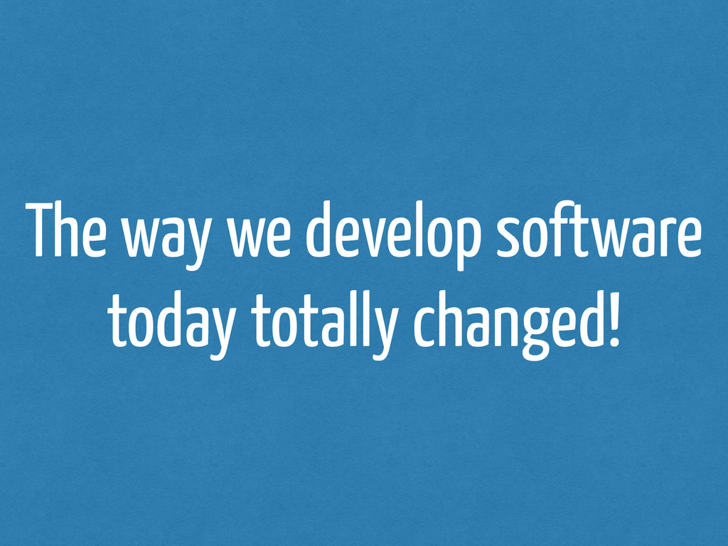 The way we develop software today totally chang...