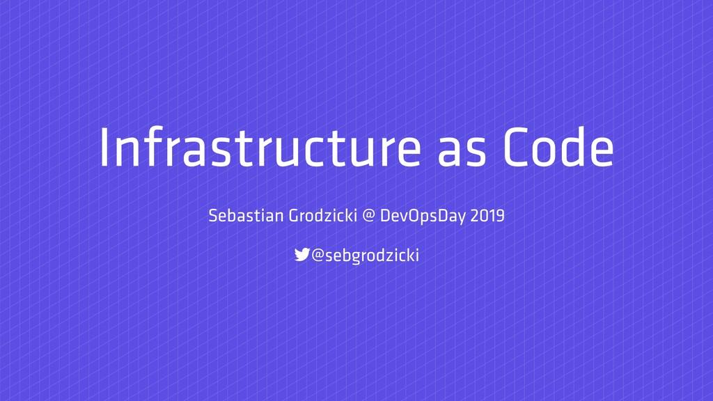 Infrastructure as Code Sebastian Grodzicki @ De...