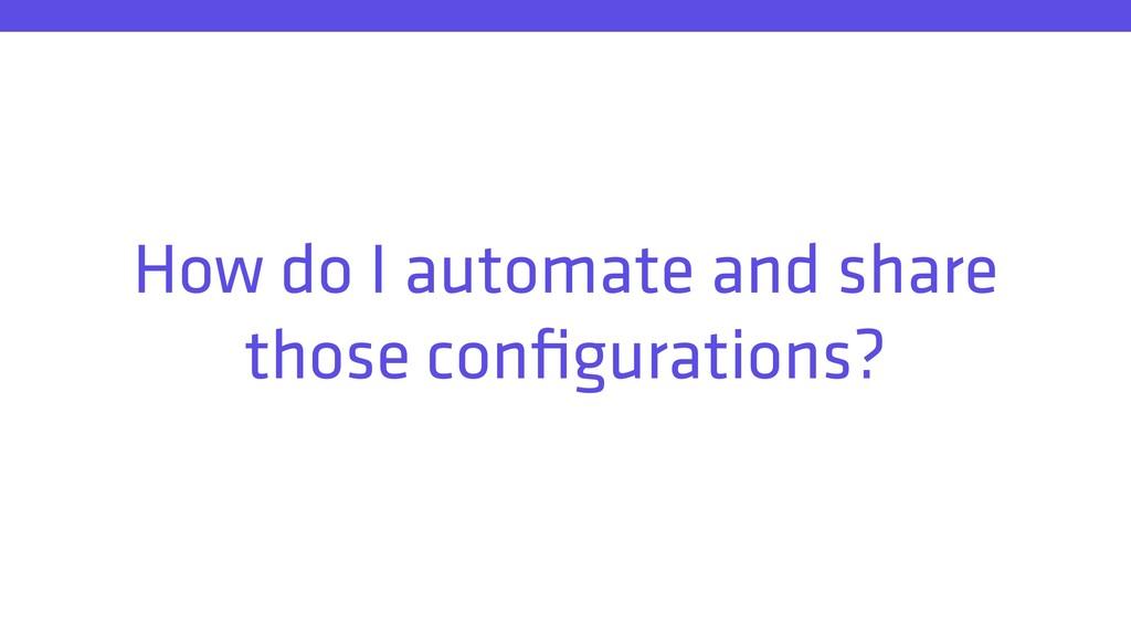 How do I automate and share those configurations?