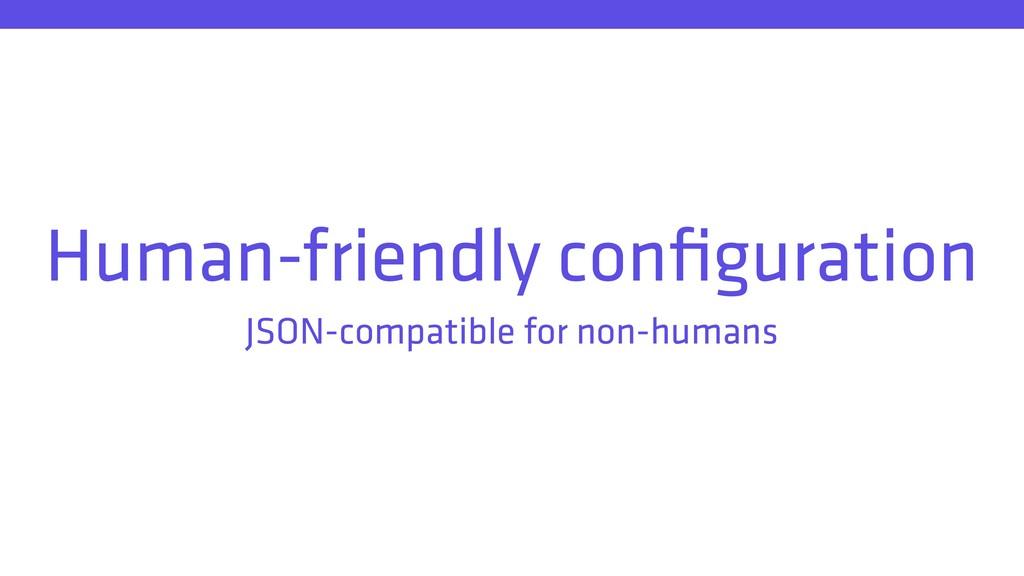 Human-friendly configuration JSON-compatible for...