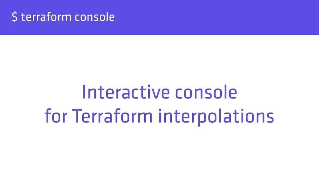 $ terraform console Interactive console for Te...