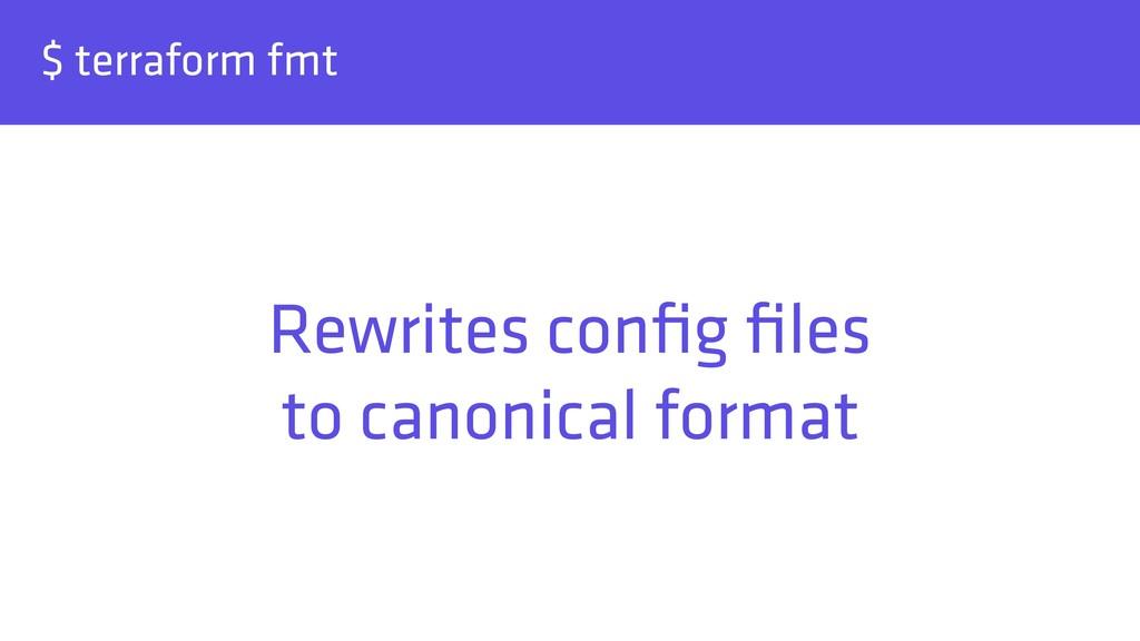 $ terraform fmt Rewrites config files to canonic...