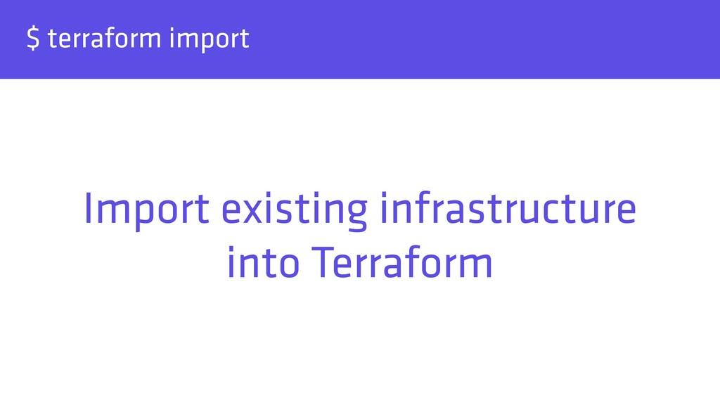 $ terraform import Import existing infrastructu...