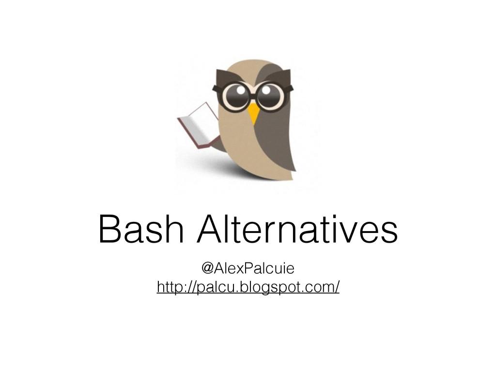 Bash Alternatives @AlexPalcuie http://palcu.blo...