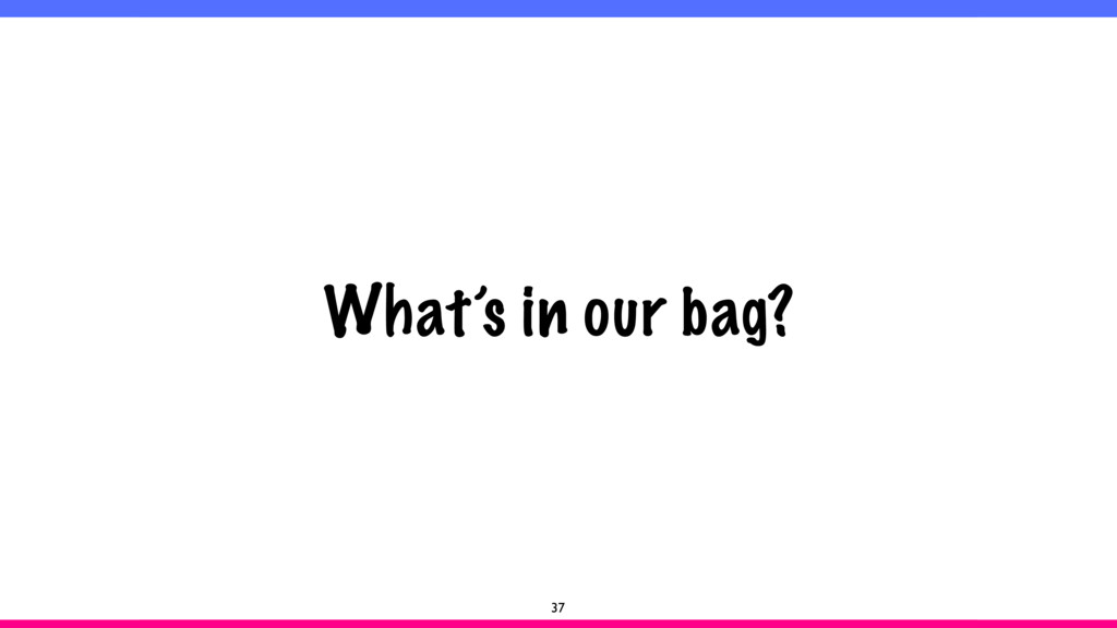 What's in our bag? 37
