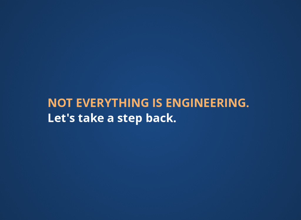 NOT EVERYTHING IS ENGINEERING. Let's take a ste...