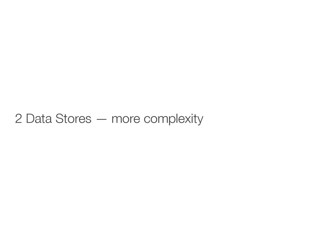 ! ! 2 Data Stores — more complexity !