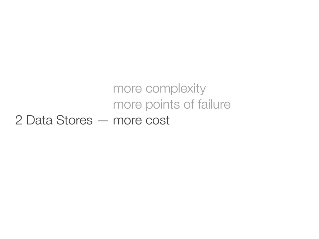 ! 2 Data Stores — more complexity 2 Data Stores...