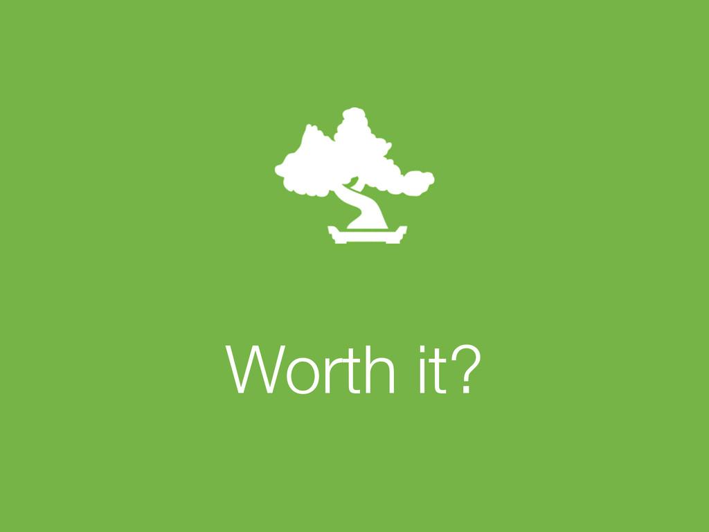 ! Worth it?