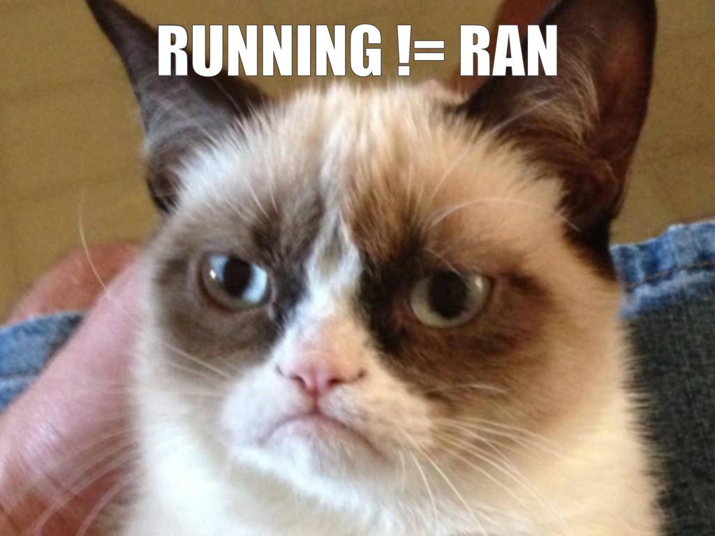 RUNNING != RAN RUNNING != RAN