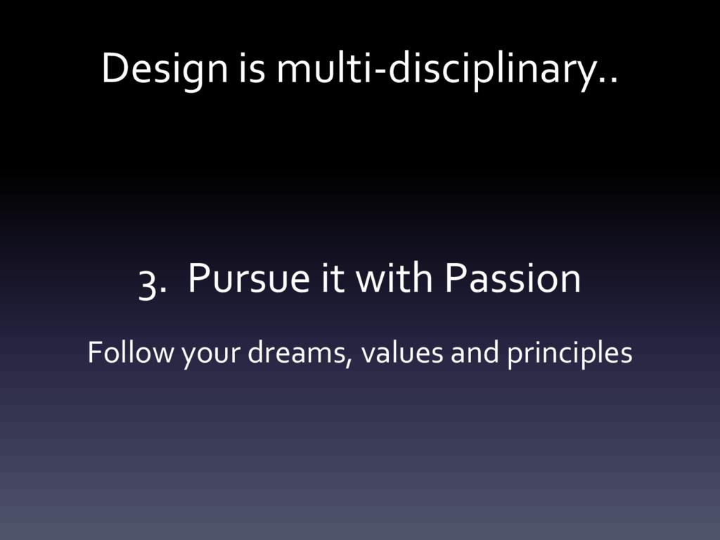 Design is multi-disciplinary.. 3. Pursue it wit...