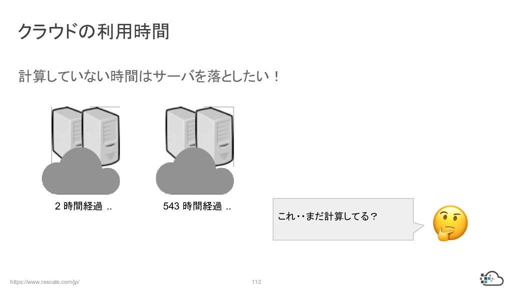 https://www.rescale.com/jp/ 112 クラウドの利用時間 計算してい...