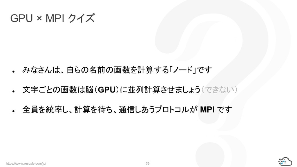 https://www.rescale.com/jp/ 36 GPU × MPI クイズ ● ...