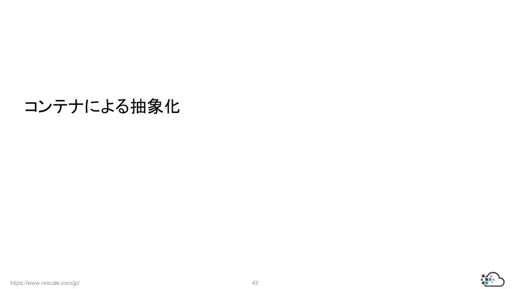 https://www.rescale.com/jp/ 43  コンテナによる抽象化