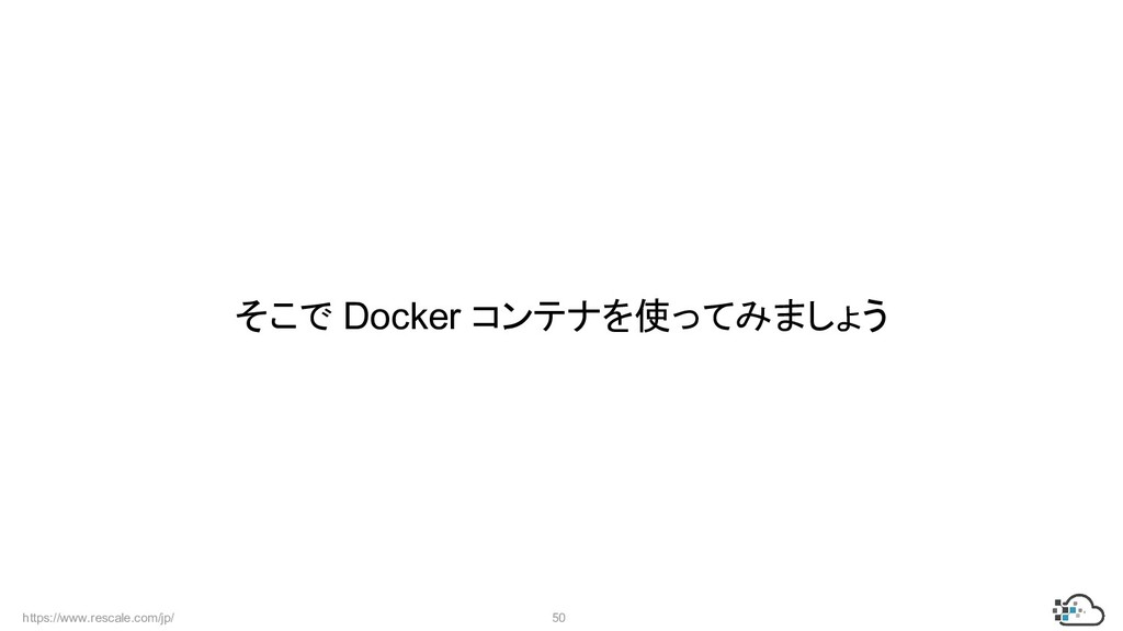 https://www.rescale.com/jp/ 50 そこで Docker コンテナを...