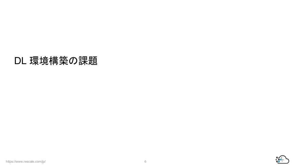https://www.rescale.com/jp/ 6  DL 環境構築の課題