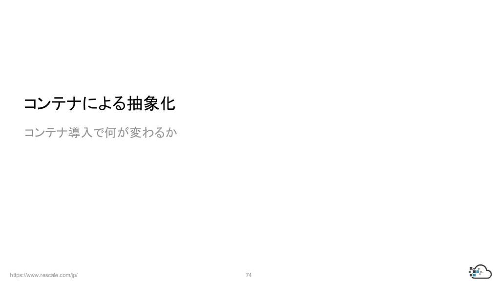 https://www.rescale.com/jp/ 74  コンテナによる抽象化  コンテ...