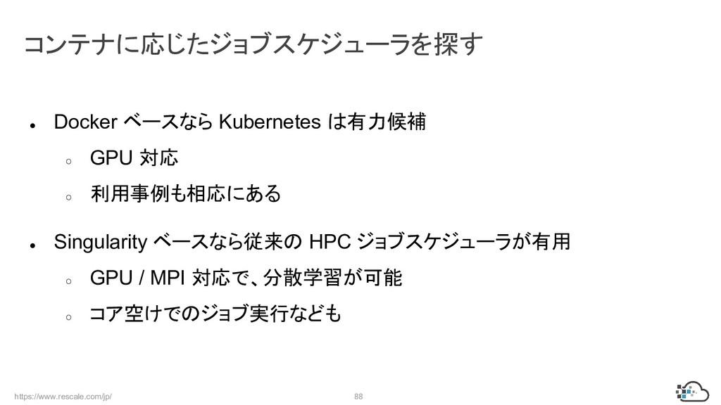 https://www.rescale.com/jp/ 88 ● Docker ベースなら K...