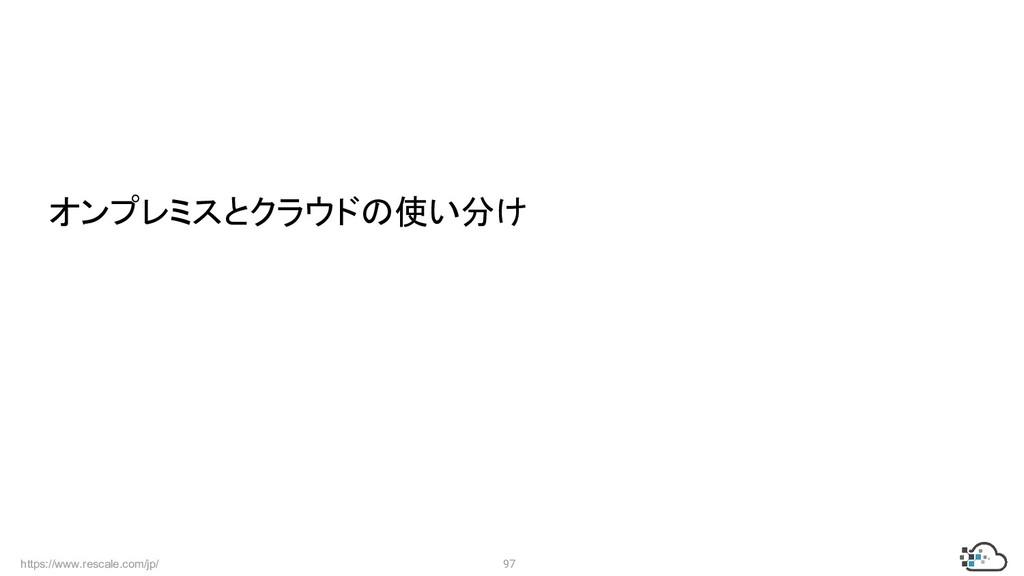 https://www.rescale.com/jp/ 97  オンプレミスとクラウドの使い分け