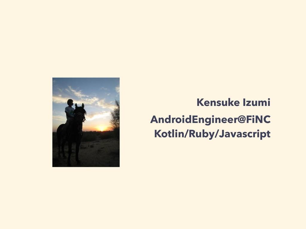 Kensuke Izumi AndroidEngineer@FiNC Kotlin/Ruby/...