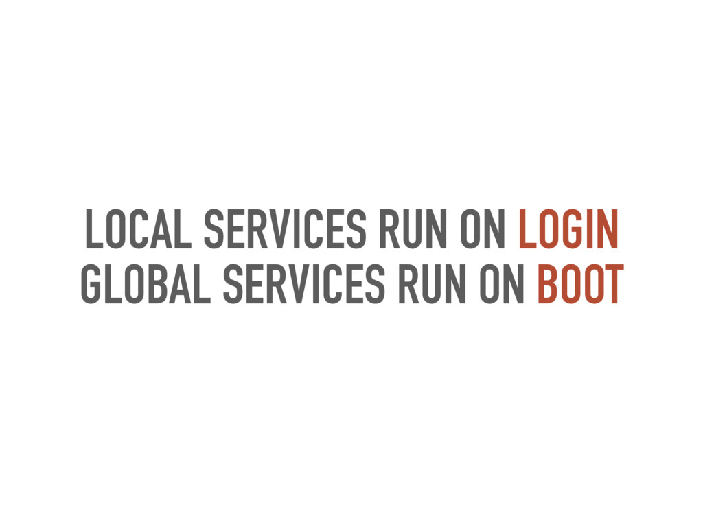 LOCAL SERVICES RUN ON LOGIN GLOBAL SERVICES RUN...