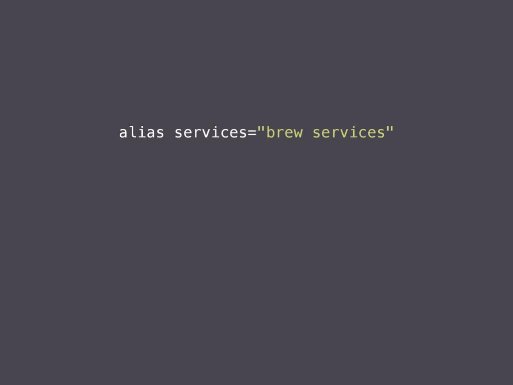 """alias services=""""brew services"""""""