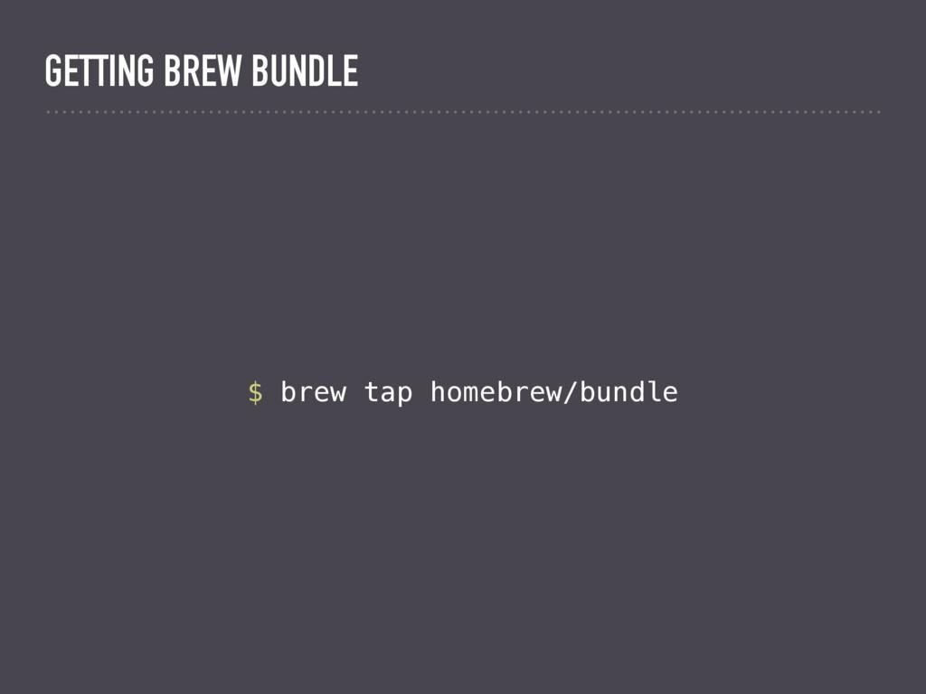 $ brew tap homebrew/bundle GETTING BREW BUNDLE