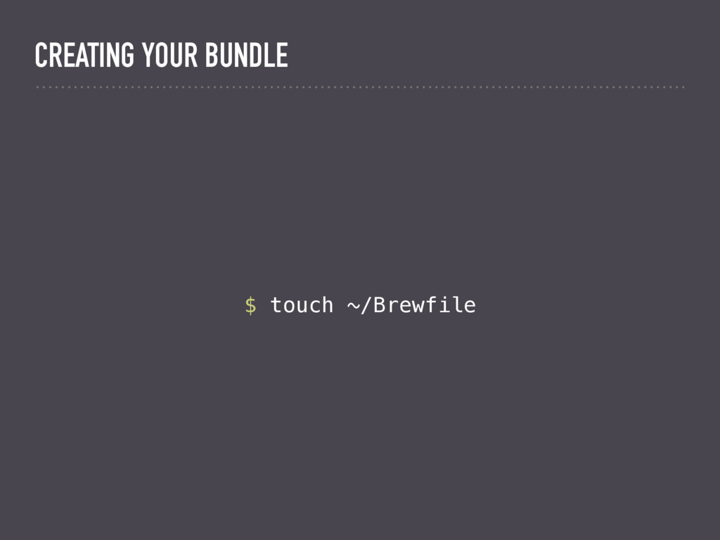 $ touch ~/Brewfile CREATING YOUR BUNDLE