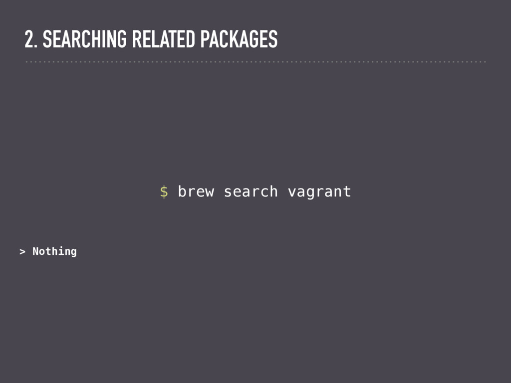 $ brew search vagrant > Nothing 2. SEARCHING RE...