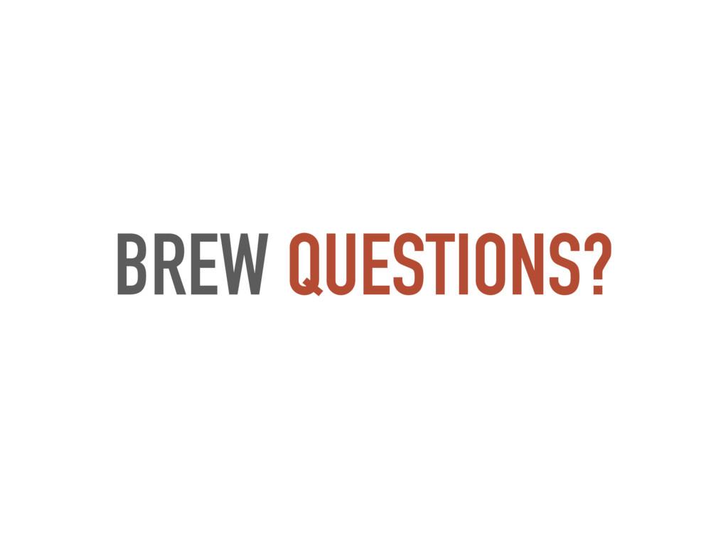 BREW QUESTIONS?