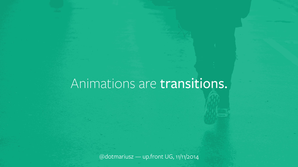 Animations are transitions. @dotmariusz — up.fr...
