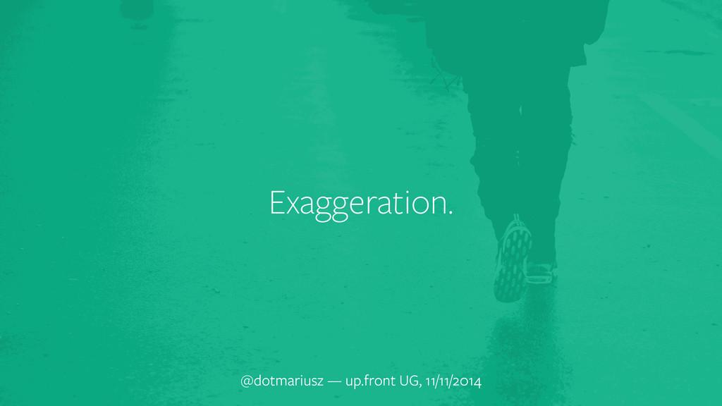 Exaggeration. @dotmariusz — up.front UG, 11/11/...