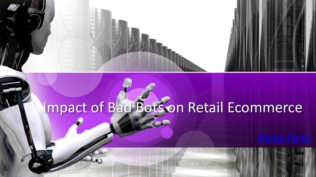 Impact of Bad Bots on Retail Ecommerce Abdul Fa...
