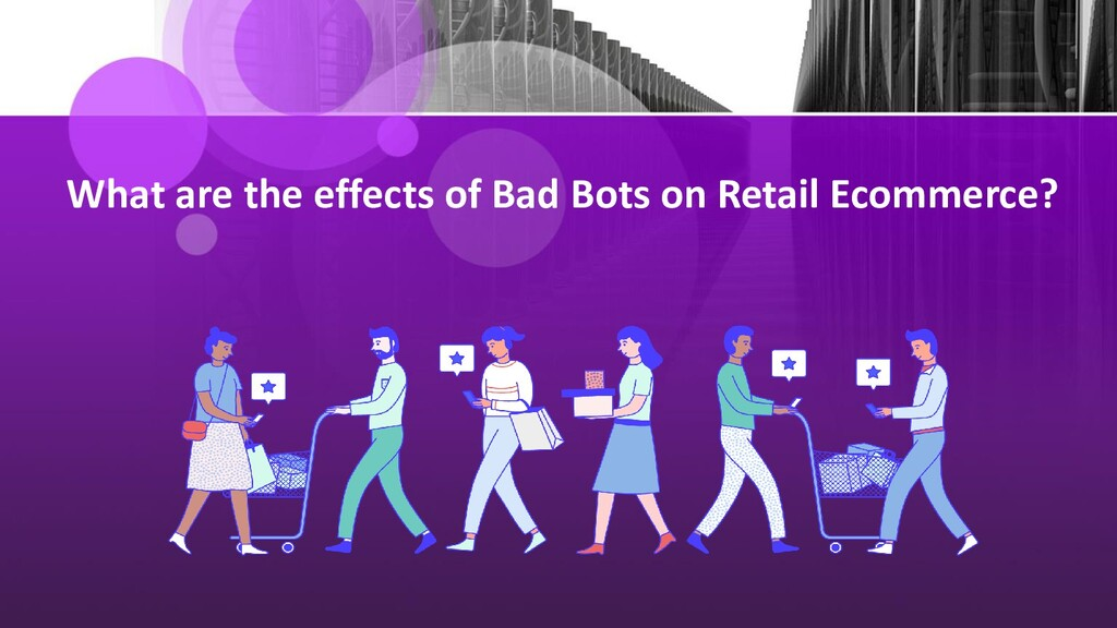 What are the effects of Bad Bots on Retail Ecom...